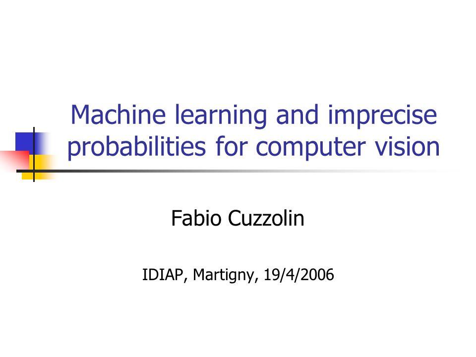 Machine learning and imprecise probabilities for computer vision Fabio Cuzzolin IDIAP, Martigny, 19/4/2006