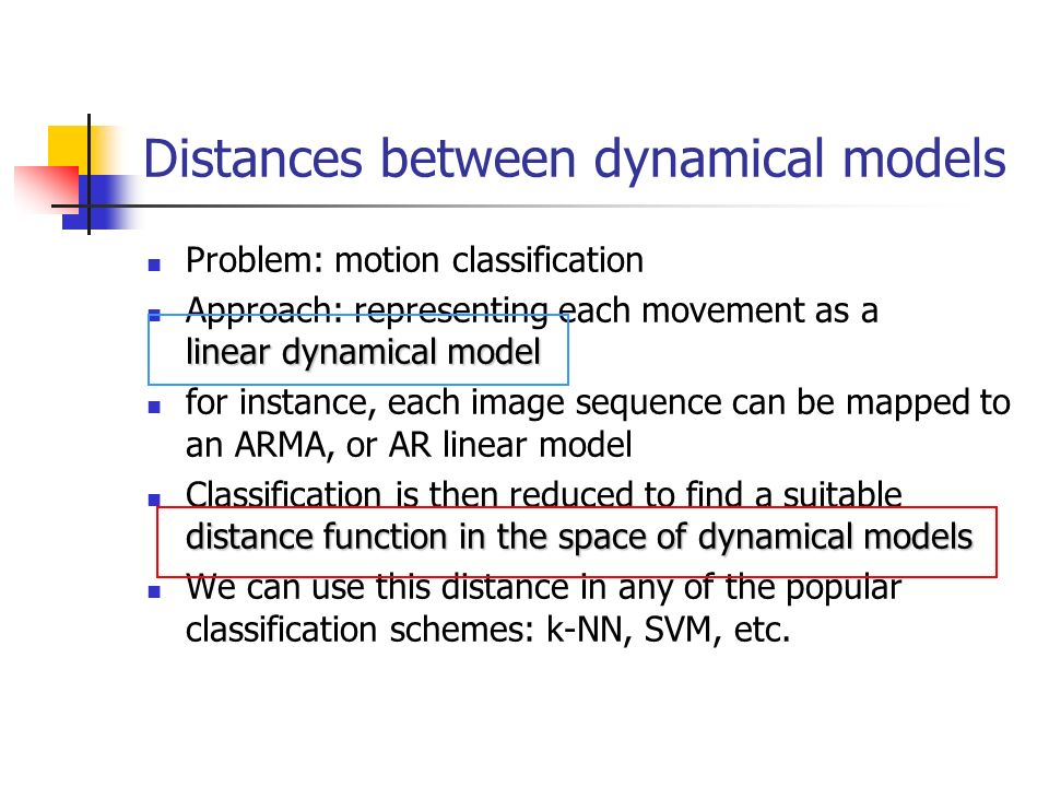 Distances between dynamical models Problem: motion classification linear dynamical model Approach: representing each movement as a linear dynamical mo