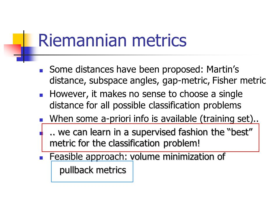 Riemannian metrics Some distances have been proposed: Martins distance, subspace angles, gap-metric, Fisher metric However, it makes no sense to choos