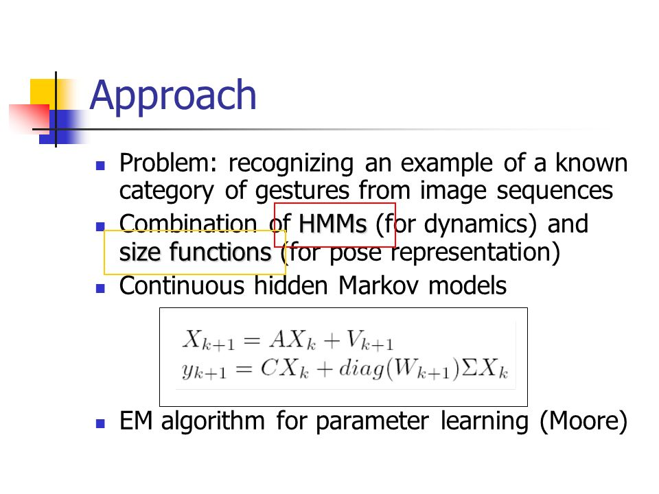 Approach Problem: recognizing an example of a known category of gestures from image sequences HMMs size functions Combination of HMMs (for dynamics) a
