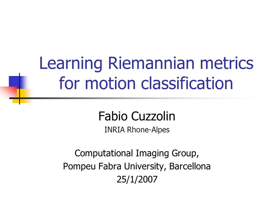 Learning Riemannian metrics for motion classification Fabio Cuzzolin INRIA Rhone-Alpes Computational Imaging Group, Pompeu Fabra University, Barcellona 25/1/2007
