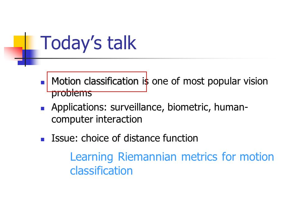 Todays talk Motion classification Motion classification is one of most popular vision problems Applications: surveillance, biometric, human- computer interaction Issue: choice of distance function Learning Riemannian metrics for motion classification