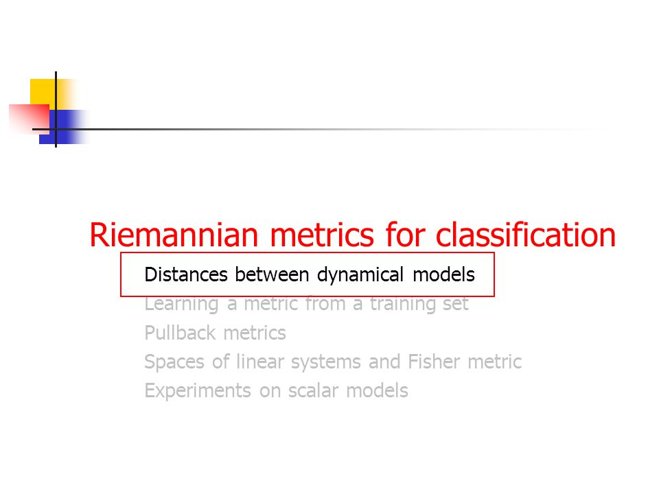 Riemannian metrics for classification Distances between dynamical models Learning a metric from a training set Pullback metrics Spaces of linear systems and Fisher metric Experiments on scalar models