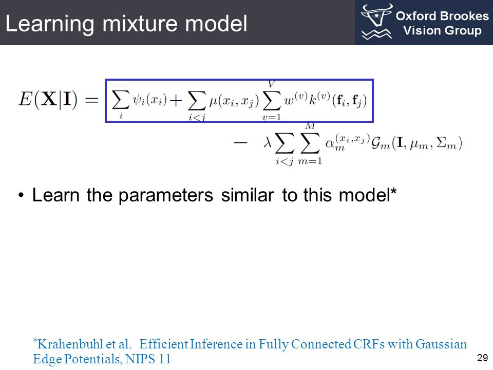 Learning mixture model 29 Learn the parameters similar to this model* * Krahenbuhl et al. Efficient Inference in Fully Connected CRFs with Gaussian Ed
