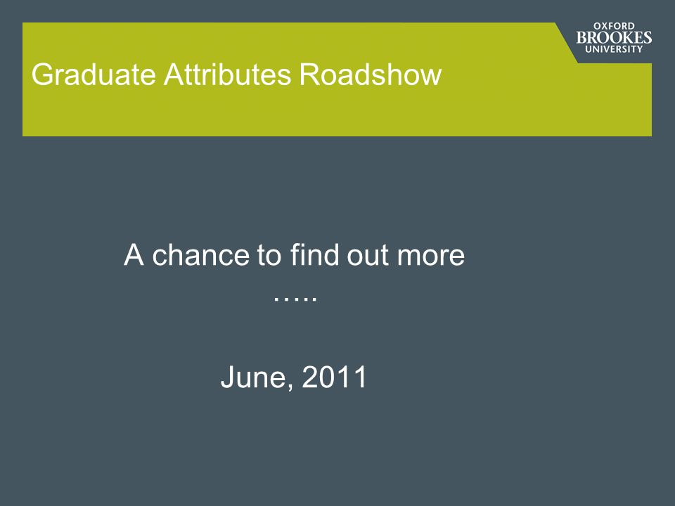 Graduate Attributes Roadshow A chance to find out more ….. June, 2011