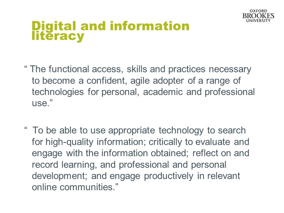Digital and information literacy The functional access, skills and practices necessary to become a confident, agile adopter of a range of technologies for personal, academic and professional use.