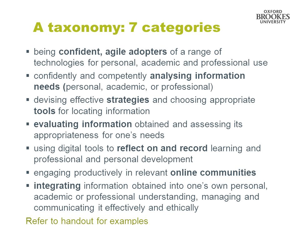 A taxonomy: 7 categories being confident, agile adopters of a range of technologies for personal, academic and professional use confidently and competently analysing information needs (personal, academic, or professional) devising effective strategies and choosing appropriate tools for locating information evaluating information obtained and assessing its appropriateness for ones needs using digital tools to reflect on and record learning and professional and personal development engaging productively in relevant online communities integrating information obtained into ones own personal, academic or professional understanding, managing and communicating it effectively and ethically Refer to handout for examples