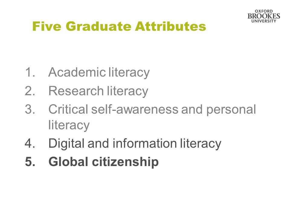 Five Graduate Attributes 1.Academic literacy 2.Research literacy 3.Critical self-awareness and personal literacy 4.Digital and information literacy 5.