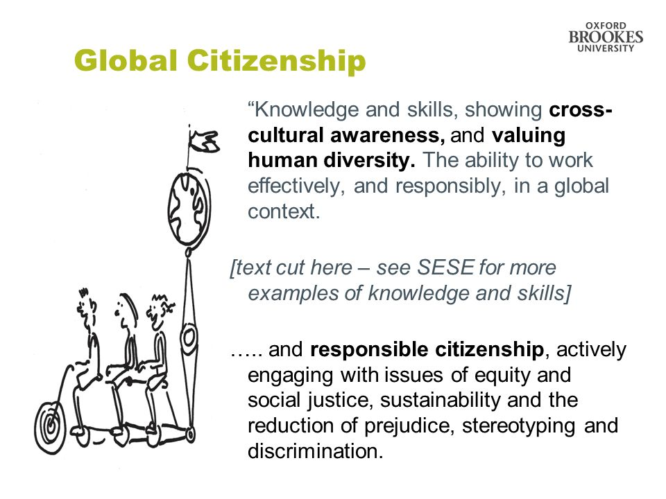 Global Citizenship Knowledge and skills, showing cross- cultural awareness, and valuing human diversity. The ability to work effectively, and responsi