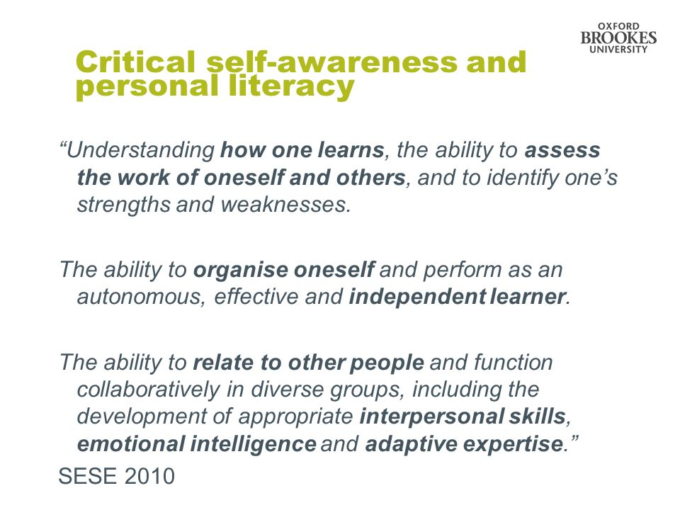 Critical self-awareness and personal literacy Understanding how one learns, the ability to assess the work of oneself and others, and to identify ones strengths and weaknesses.