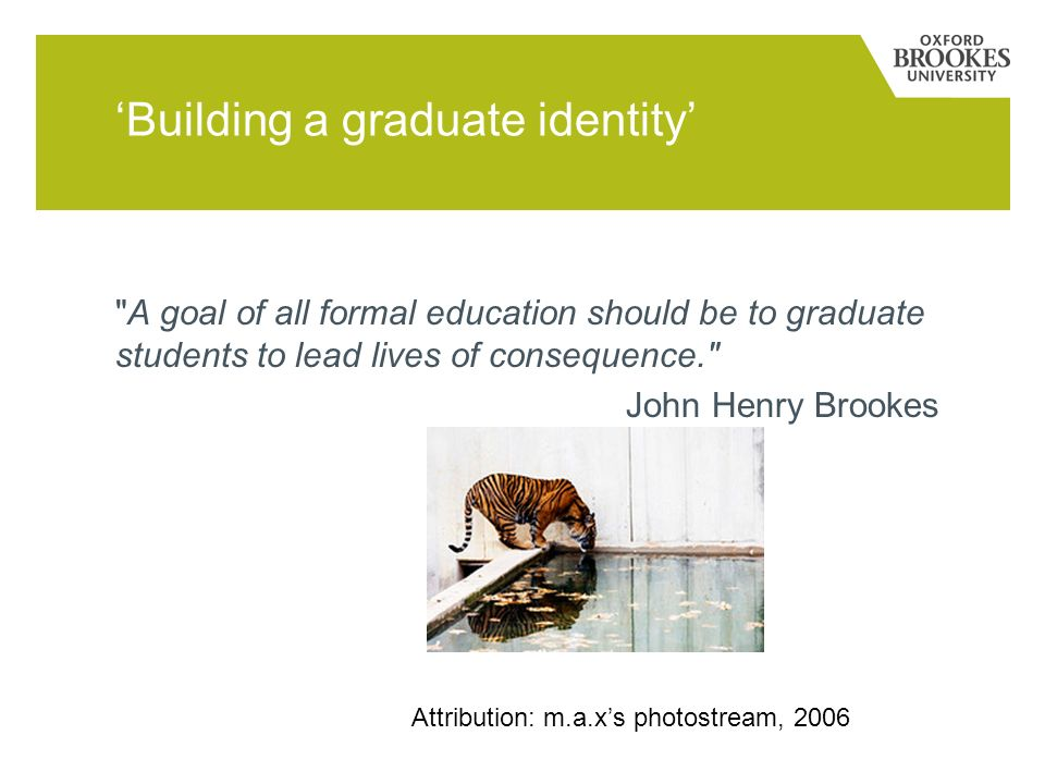 Building a graduate identity A goal of all formal education should be to graduate students to lead lives of consequence. John Henry Brookes Attribution: m.a.xs photostream, 2006