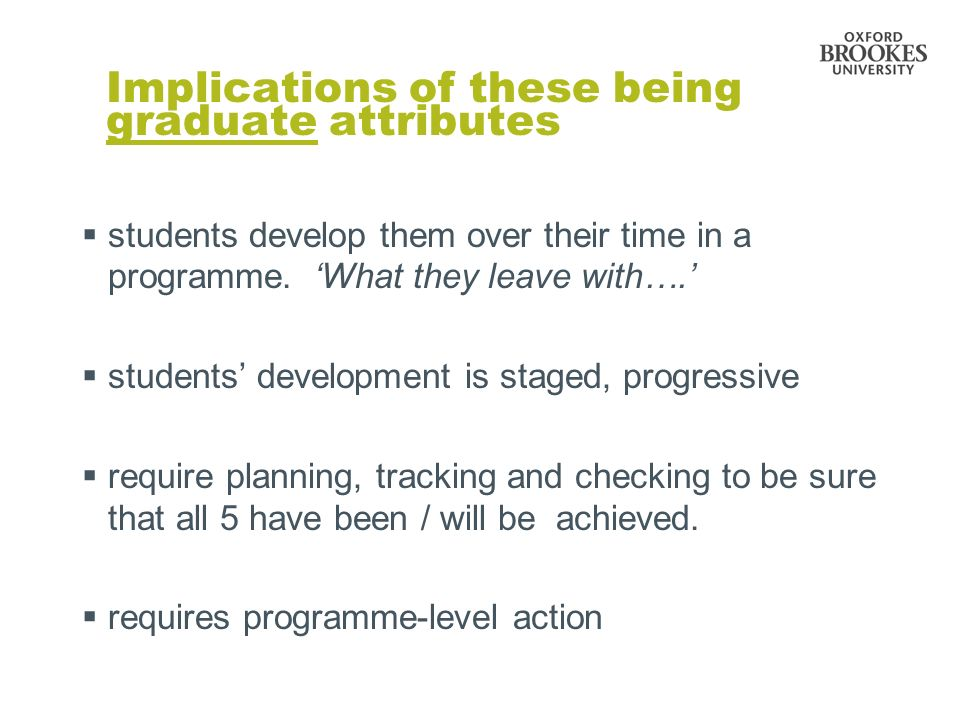 Implications of these being graduate attributes students develop them over their time in a programme. What they leave with…. students development is s
