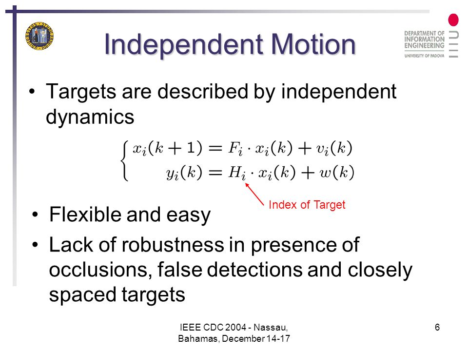 IEEE CDC 2004 - Nassau, Bahamas, December 14-17 6 Independent Motion Targets are described by independent dynamics Flexible and easy Lack of robustness in presence of occlusions, false detections and closely spaced targets Index of Target