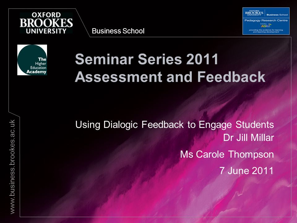 Business School www.business.brookes.ac.uk Seminar Series 2011 Assessment and Feedback Using Dialogic Feedback to Engage Students Dr Jill Millar Ms Ca
