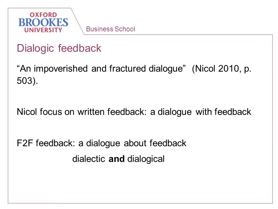 Business School Dialogic feedback An impoverished and fractured dialogue (Nicol 2010, p. 503). Nicol focus on written feedback: a dialogue with feedba