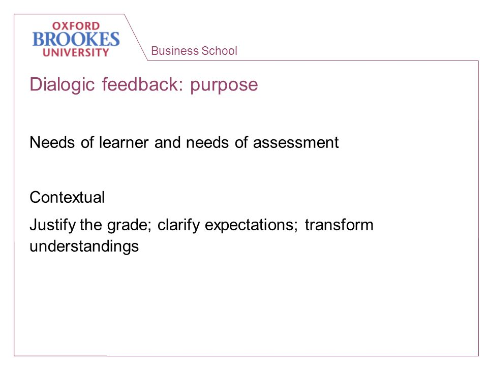 Business School Dialogic feedback: purpose Needs of learner and needs of assessment Contextual Justify the grade; clarify expectations; transform unde