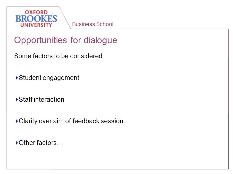 Business School Opportunities for dialogue Some factors to be considered: Student engagement Staff interaction Clarity over aim of feedback session Ot