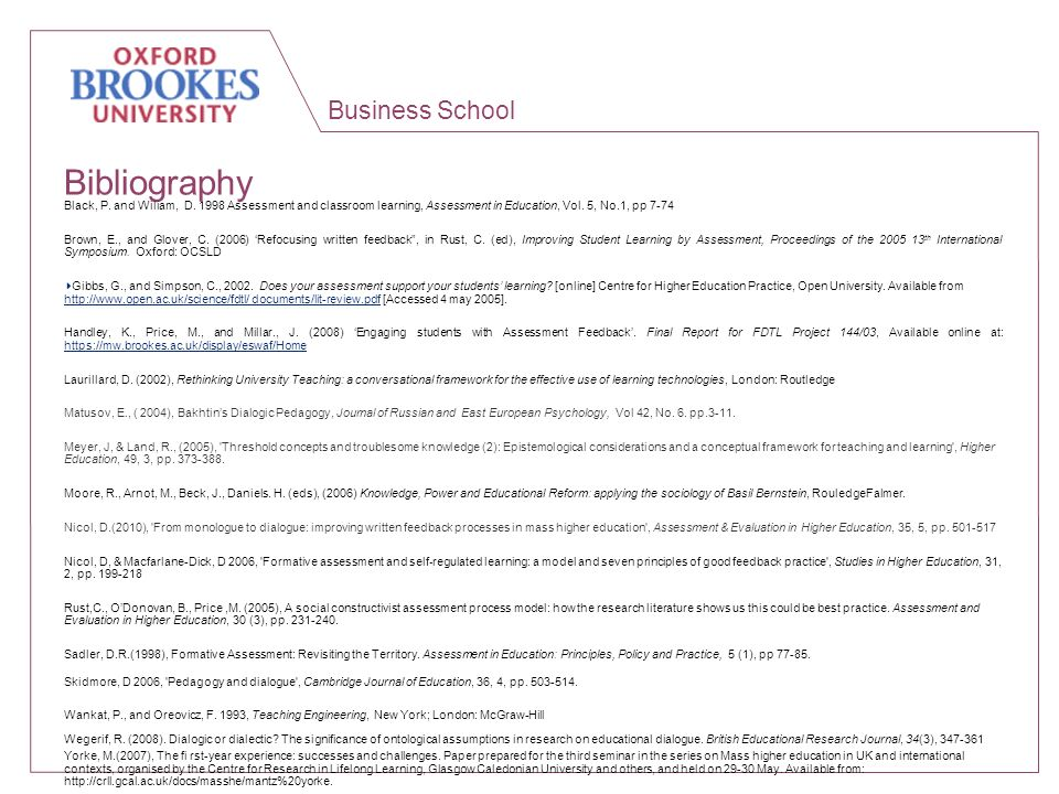 Business School Bibliography Black, P. and Wiliam, D. 1998 Assessment and classroom learning, Assessment in Education, Vol. 5, No.1, pp 7-74 Brown, E.
