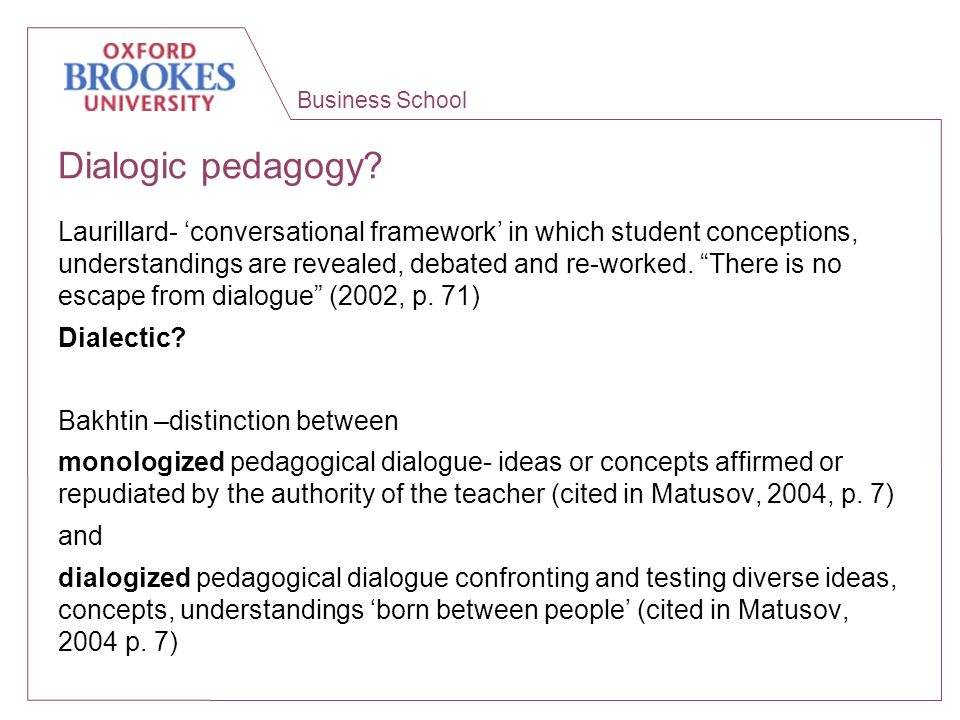 Business School Dialogic pedagogy? Laurillard- conversational framework in which student conceptions, understandings are revealed, debated and re-work