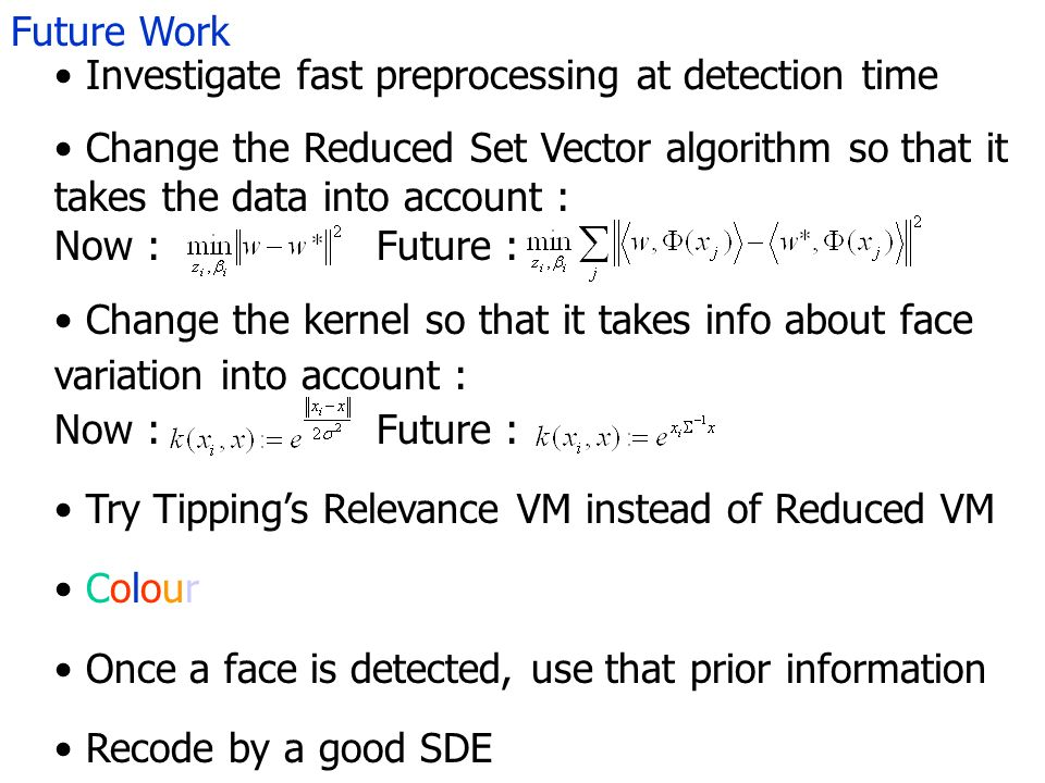 Future Work Investigate fast preprocessing at detection time Change the Reduced Set Vector algorithm so that it takes the data into account : Now : Fu