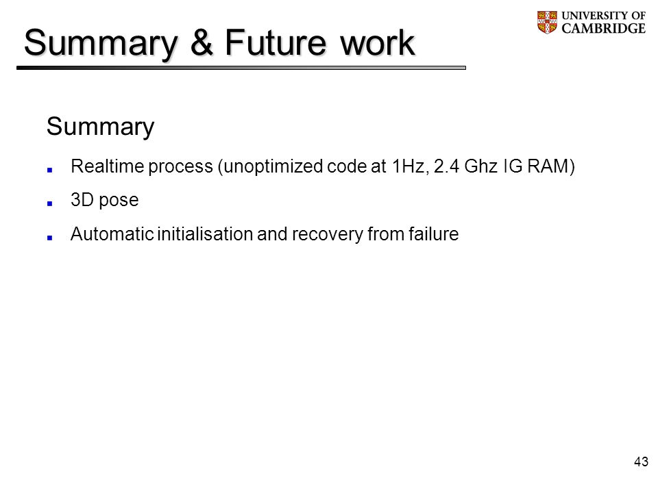43 Summary & Future work Summary Realtime process (unoptimized code at 1Hz, 2.4 Ghz IG RAM) 3D pose Automatic initialisation and recovery from failure
