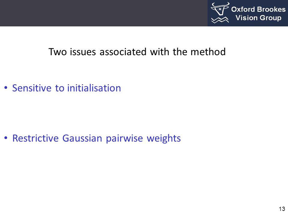 13 Sensitive to initialisation Restrictive Gaussian pairwise weights Two issues associated with the method