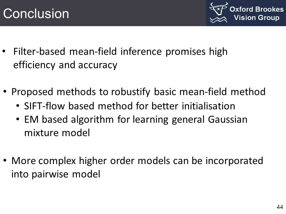 Conclusion 44 Filter-based mean-field inference promises high efficiency and accuracy Proposed methods to robustify basic mean-field method SIFT-flow based method for better initialisation EM based algorithm for learning general Gaussian mixture model More complex higher order models can be incorporated into pairwise model