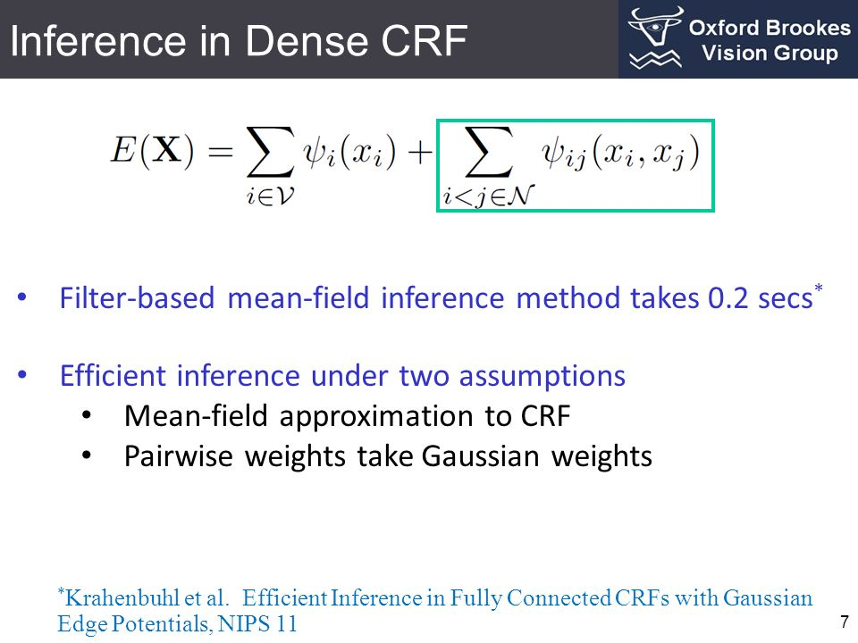 Efficient Inference in Dense CRF 8 Intractable inference with distribution Approximate distribution from tractable family Mean-fields methods (Jordan et.al., 1999)