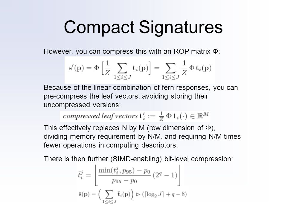 Compact Signatures However, you can compress this with an ROP matrix Φ: Because of the linear combination of fern responses, you can pre-compress the