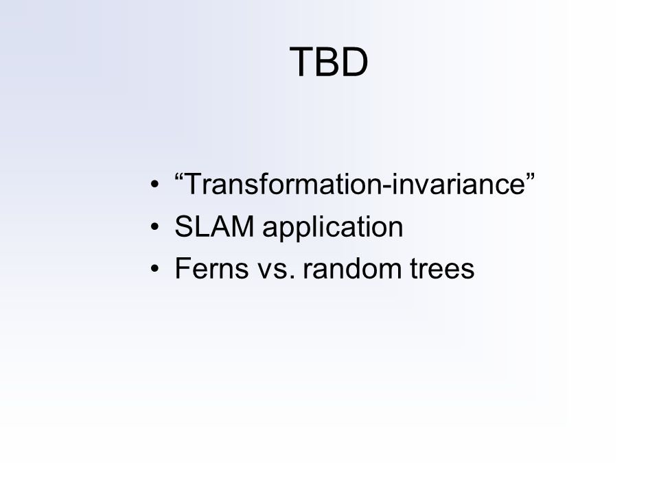 TBD Transformation-invariance SLAM application Ferns vs. random trees