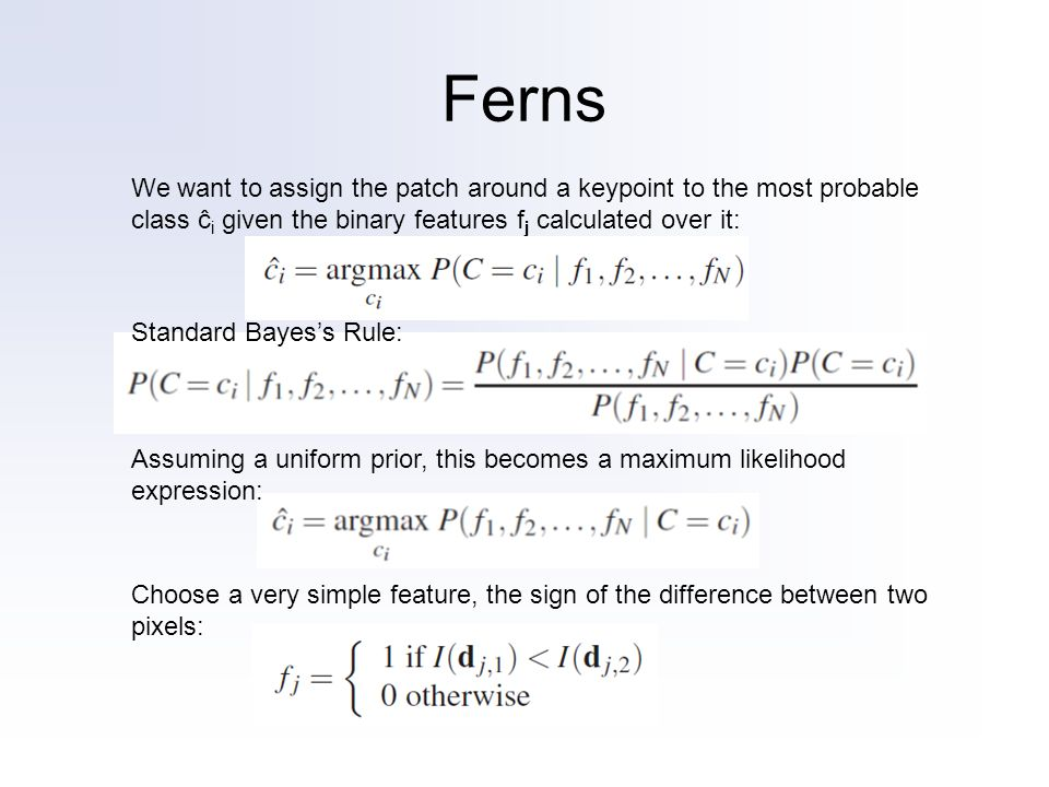 Ferns We want to assign the patch around a keypoint to the most probable class ĉ i given the binary features f j calculated over it: Standard Bayess Rule: Assuming a uniform prior, this becomes a maximum likelihood expression: Choose a very simple feature, the sign of the difference between two pixels:
