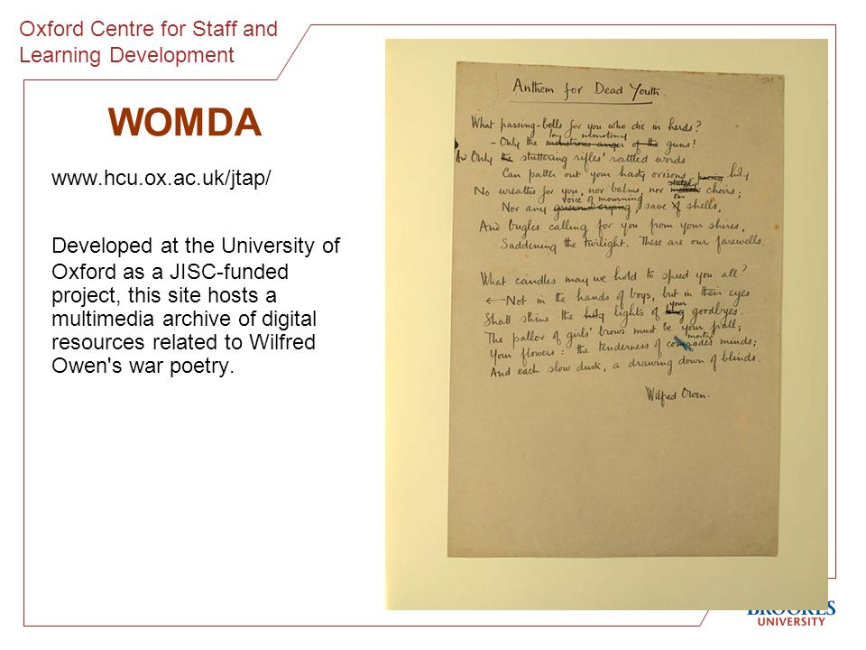 WOMDA www.hcu.ox.ac.uk/jtap/ Developed at the University of Oxford as a JISC-funded project, this site hosts a multimedia archive of digital resources related to Wilfred Owen s war poetry.