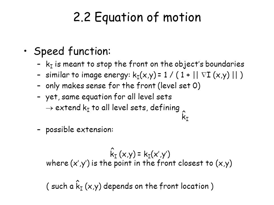 2.2 Equation of motion Speed function: –k I is meant to stop the front on the objects boundaries –similar to image energy: k I (x,y) = 1 / ( 1 + || I (x,y) || ) –only makes sense for the front (level set 0) –yet, same equation for all level sets extend k I to all level sets, defining –possible extension: ^ kIkI ^ k I (x,y) = k I (x,y) where (x,y) is the point in the front closest to (x,y) ^ ( such a k I (x,y) depends on the front location )