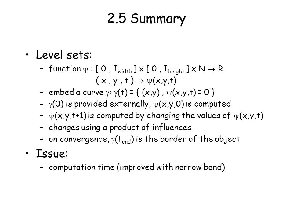 2.5 Summary Level sets: –function : [ 0, I width ] x [ 0, I height ] x N R ( x, y, t ) (x,y,t) –embed a curve : (t) = { (x,y), (x,y,t) = 0 } – (0) is provided externally, (x,y,0) is computed – (x,y,t+1) is computed by changing the values of (x,y,t) –changes using a product of influences –on convergence, (t end ) is the border of the object Issue: –computation time (improved with narrow band)