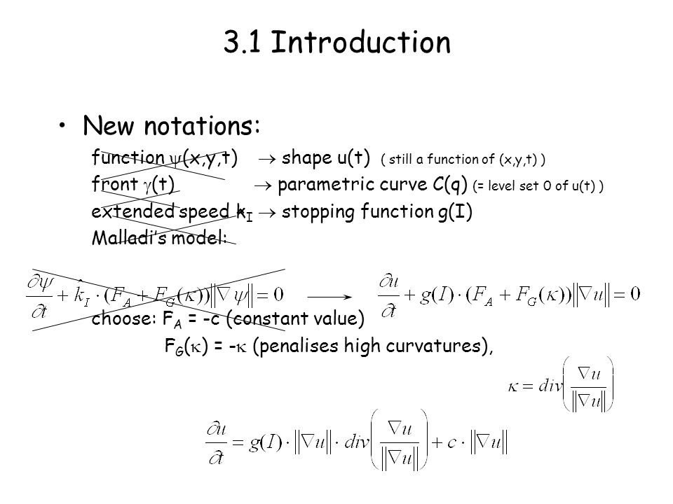 3.1 Introduction New notations: function (x,y,t) shape u(t) ( still a function of (x,y,t) ) front (t) parametric curve C(q) (= level set 0 of u(t) ) extended speed k I stopping function g(I) Malladis model: choose: F A = -c (constant value) F G ( ) = - (penalises high curvatures), ^