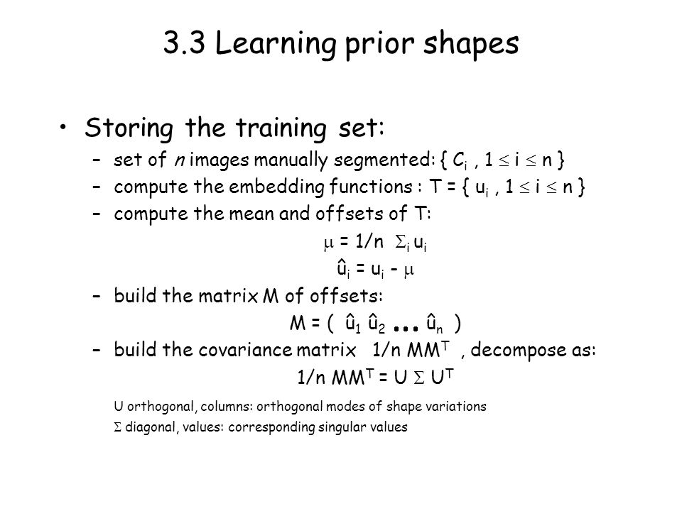 3.3 Learning prior shapes Storing the training set: –set of n images manually segmented: { C i, 1 i n } –compute the embedding functions : T = { u i, 1 i n } –compute the mean and offsets of T: = 1/n i u i û i = u i - –build the matrix M of offsets: M = ( û 1 û 2 û n ) –build the covariance matrix 1/n MM T, decompose as: 1/n MM T = U U T U orthogonal, columns: orthogonal modes of shape variations diagonal, values: corresponding singular values