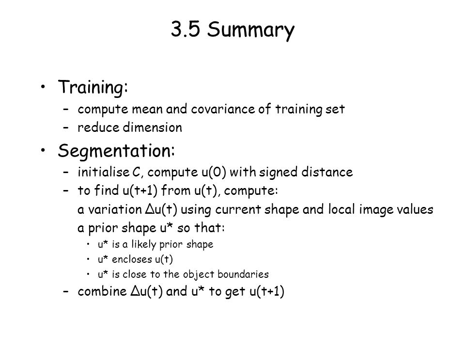 3.5 Summary Training: –compute mean and covariance of training set –reduce dimension Segmentation: –initialise C, compute u(0) with signed distance –to find u(t+1) from u(t), compute: a variation u(t) using current shape and local image values a prior shape u* so that: u* is a likely prior shape u* encloses u(t) u* is close to the object boundaries –combine u(t) and u* to get u(t+1)