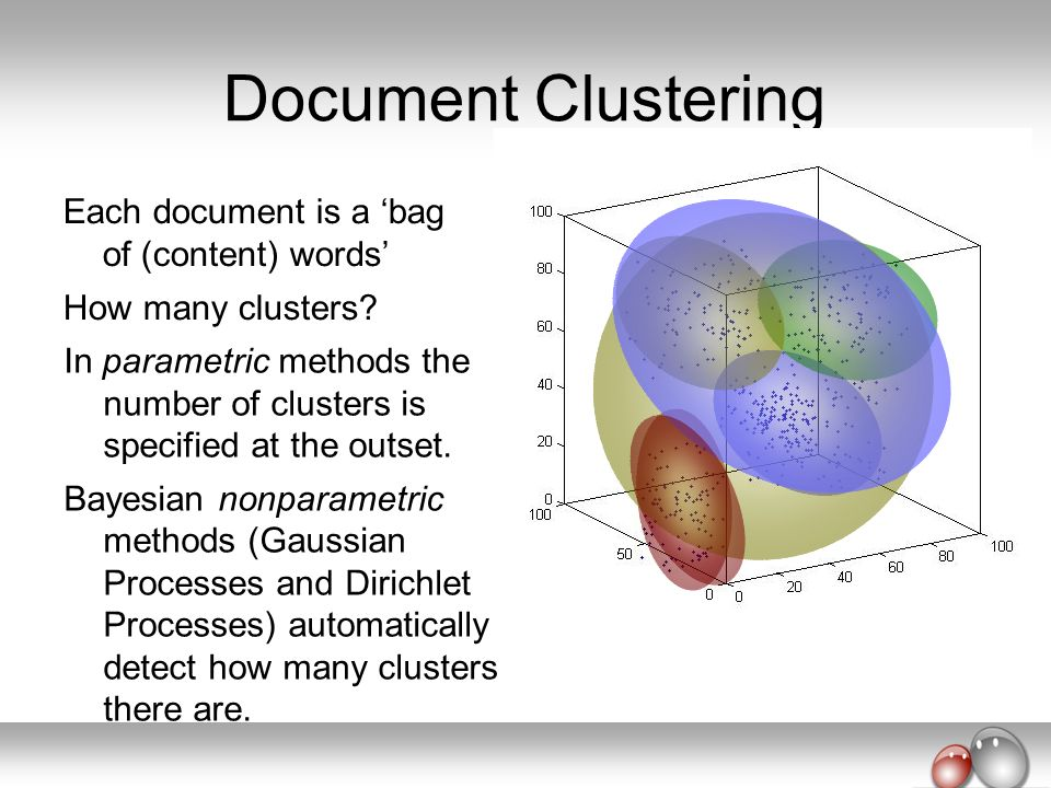 Document Clustering Each document is a bag of (content) words How many clusters? In parametric methods the number of clusters is specified at the outs