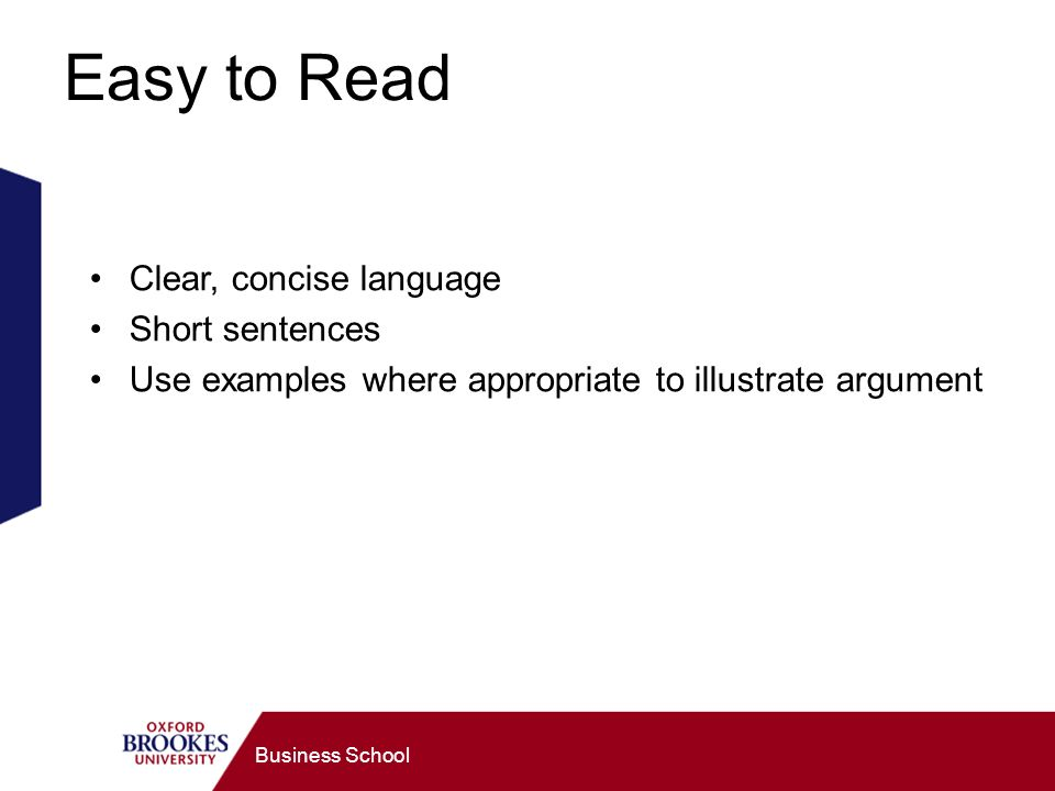 Business School Easy to Read Clear, concise language Short sentences Use examples where appropriate to illustrate argument