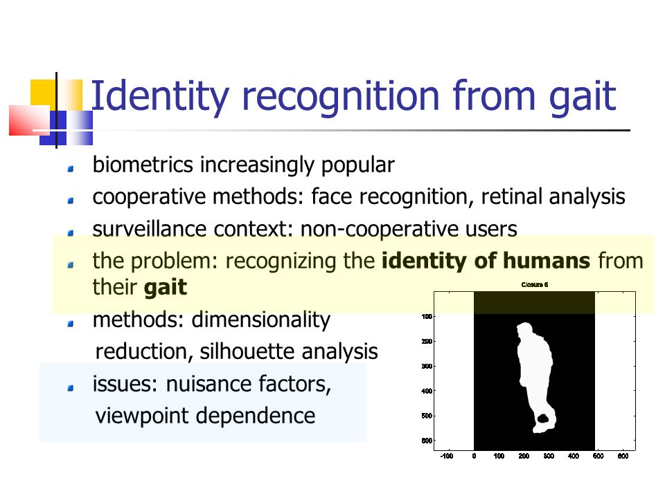 Identity recognition from gait biometrics increasingly popular cooperative methods: face recognition, retinal analysis surveillance context: non-cooperative users the problem: recognizing the identity of humans from their gait methods: dimensionality reduction, silhouette analysis issues: nuisance factors, viewpoint dependence