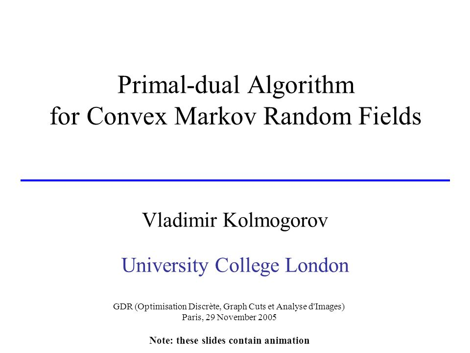 Primal-dual Algorithm for Convex Markov Random Fields Vladimir Kolmogorov University College London GDR (Optimisation Discrète, Graph Cuts et Analyse d Images) Paris, 29 November 2005 Note: these slides contain animation