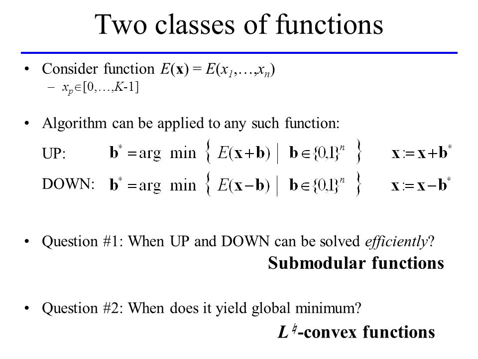 Two classes of functions Consider function E(x) = E(x 1,…,x n ) –x p [0,…,K-1] Algorithm can be applied to any such function: UP: DOWN: Question #1: When UP and DOWN can be solved efficiently.