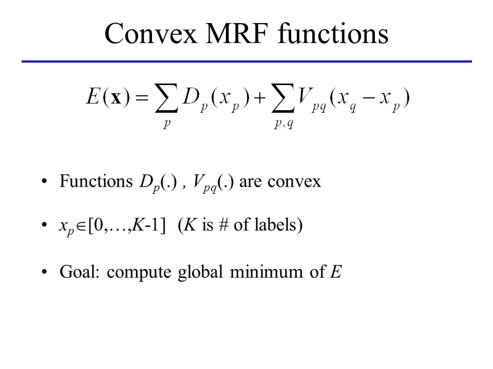Convex MRF functions Functions D p (.), V pq (.) are convex x p [0,…,K-1] (K is # of labels) Goal: compute global minimum of E