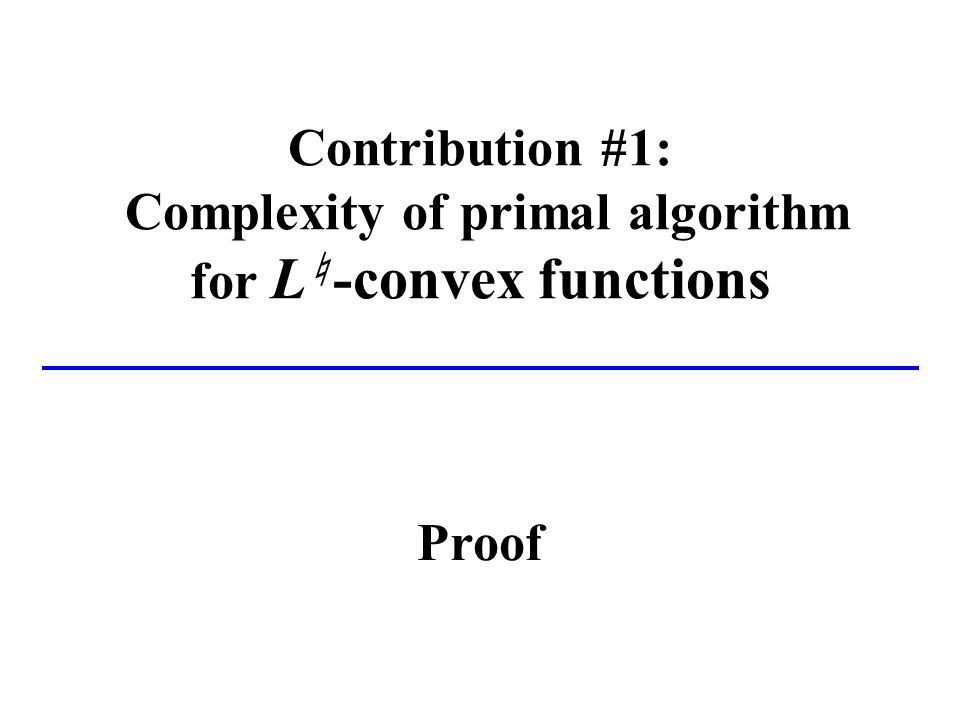 Contribution #1: Complexity of primal algorithm for L -convex functions Proof