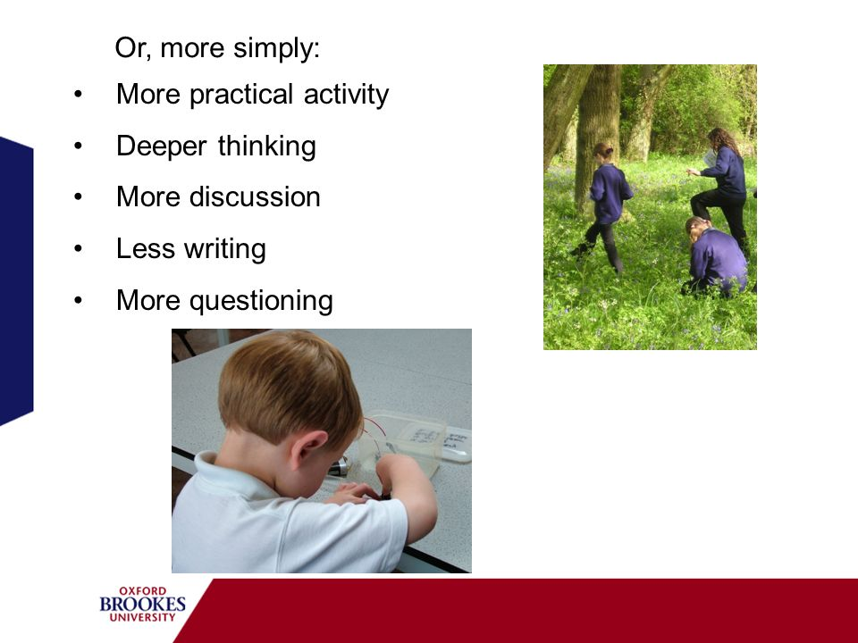 More practical activity Deeper thinking More discussion Less writing More questioning Or, more simply: