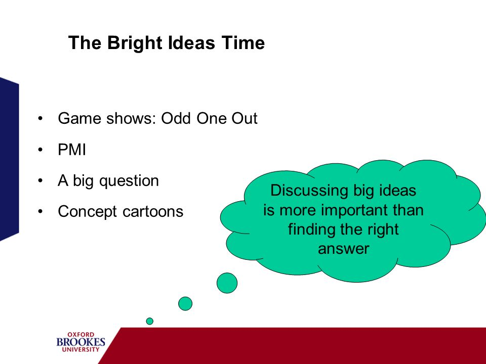 The Bright Ideas Time Game shows: Odd One Out PMI A big question Concept cartoons Discussing big ideas is more important than finding the right answer