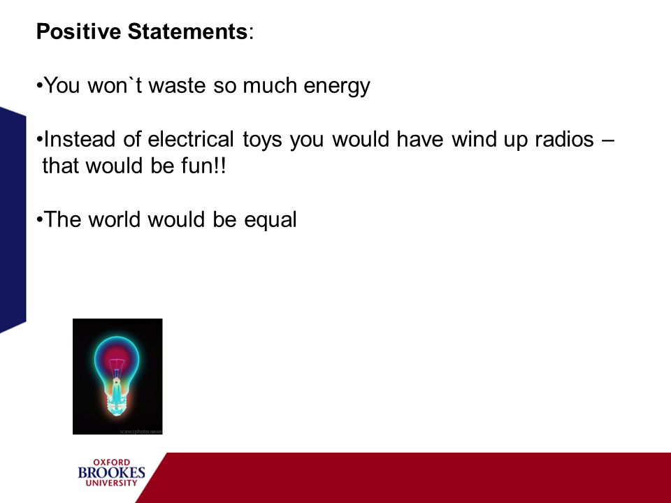 Positive Statements: You won`t waste so much energy Instead of electrical toys you would have wind up radios – that would be fun!! The world would be