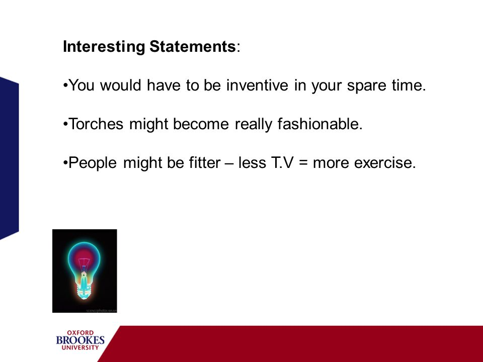 Interesting Statements: You would have to be inventive in your spare time. Torches might become really fashionable. People might be fitter – less T.V