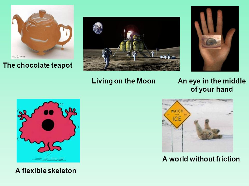 The chocolate teapot Living on the Moon A world without friction A flexible skeleton An eye in the middle of your hand