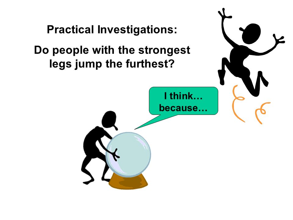 Practical Investigations: Do people with the strongest legs jump the furthest? I think… because…
